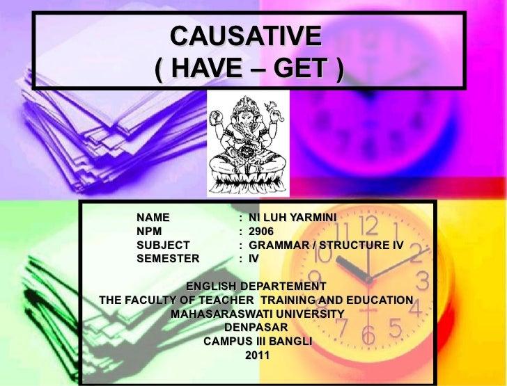 CAUSATIVE  ( HAVE – GET ) NAME :  NI LUH YARMINI NPM :  2906 SUBJECT :  GRAMMAR / STRUCTURE IV  SEMESTER :  IV ENGLISH DEP...