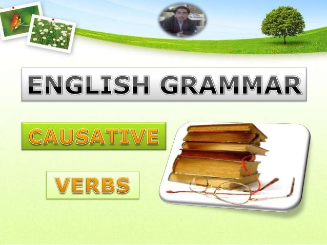 Those verbs where we cause some one to do a work/where the workis done indirectly.                                        ...