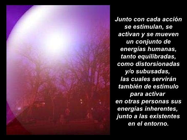 Junto con cada acción se estimulan, se activan y se mueven un conjunto de energías humanas, tanto equilibradas, como disto...