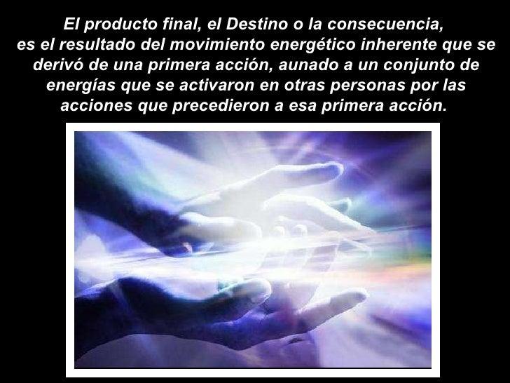 El producto final, el Destino o la consecuencia,  es el resultado del movimiento energético inherente que se derivó de una...