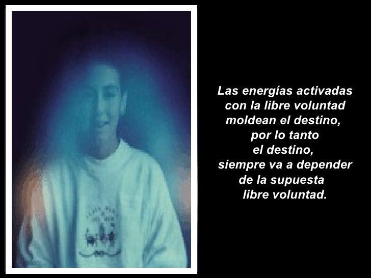 Las energías activadas con la libre voluntad moldean el destino,  por lo tanto el destino,  siempre va a depender de la su...