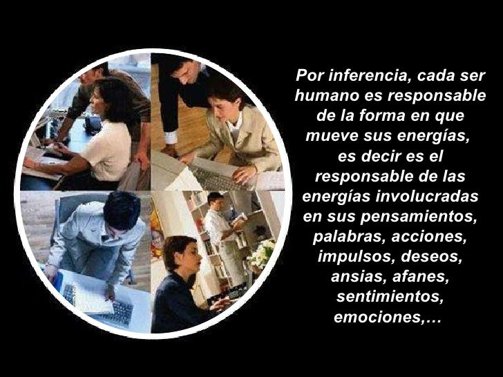 Por inferencia, cada ser humano es responsable de la forma en que mueve sus energías,  es decir es el responsable de las e...
