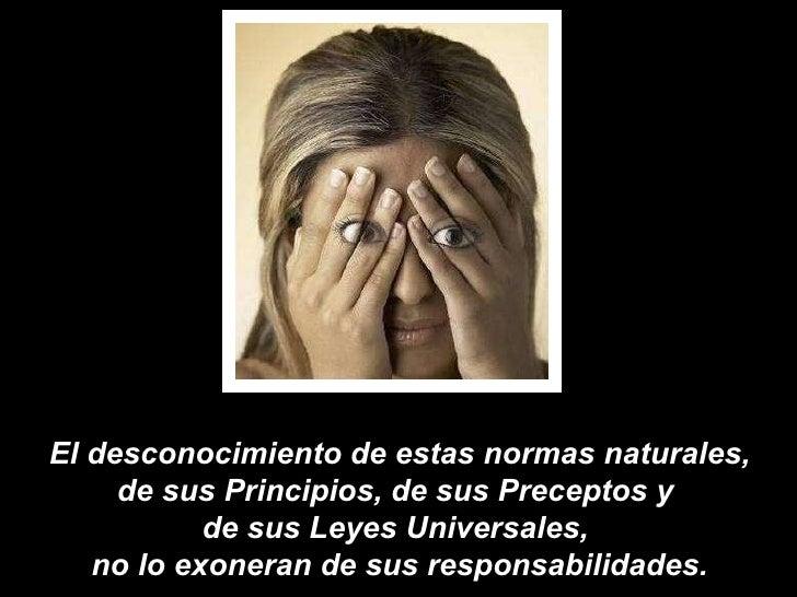 El desconocimiento de estas normas naturales, de sus Principios, de sus Preceptos y  de sus Leyes Universales,  no lo exon...