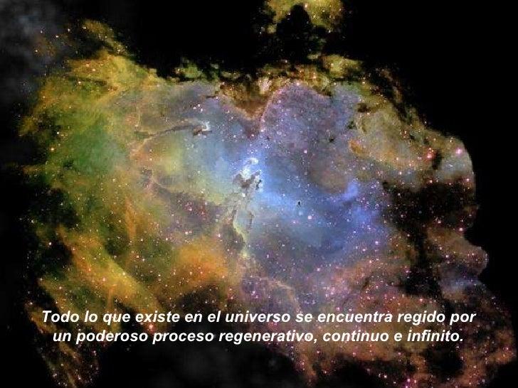 Todo lo que existe en el universo se encuentra regido por un poderoso proceso regenerativo, continuo e infinito.