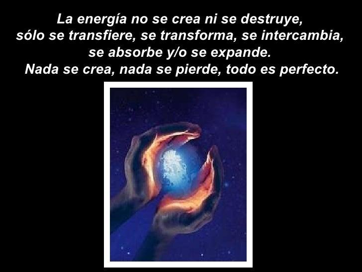 La energía no se crea ni se destruye,  sólo se transfiere, se transforma, se intercambia,  se absorbe y/o se expande.  Nad...