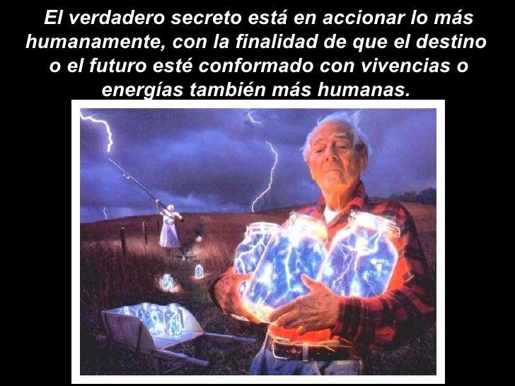 El verdadero secreto está en accionar lo más humanamente, con la finalidad de que el destino  o el futuro esté conformado ...