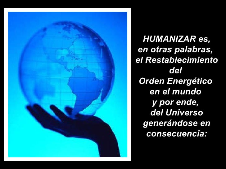 HUMANIZAR es,  en otras palabras,  el Restablecimiento del  Orden Energético  en el mundo  y por ende,  del Universo gener...