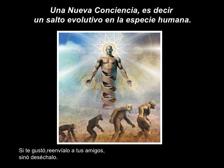 Una Nueva Conciencia, es decir  un salto evolutivo en la especie humana. Si te gustó,reenvíalo a tus amigos, sinó deséchalo.