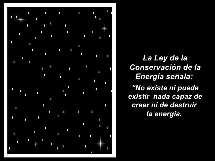 """La Ley de la Conservación de la Energía señala:  """" No existe ni puede existir  nada capaz de crear ni de destruir  la ener..."""