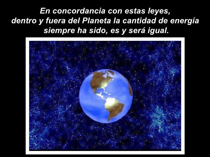 En concordancia con estas leyes,  dentro y fuera del Planeta la cantidad de energía  siempre ha sido, es y será igual.