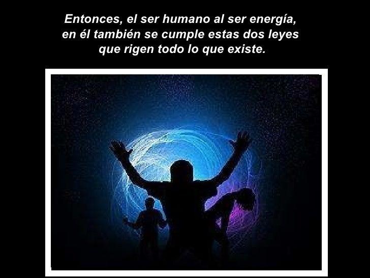 Entonces, el ser humano al ser energía,  en él también se cumple estas dos leyes  que rigen todo lo que existe.