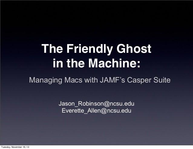 The Friendly Ghost in the Machine: Managing Macs with JAMF's Casper Suite Jason_Robinson@ncsu.edu Everette_Allen@ncsu.edu ...