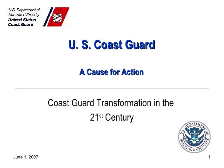 U. S. Coast Guard A Cause for Action Coast Guard Transformation in the  21 st  Century