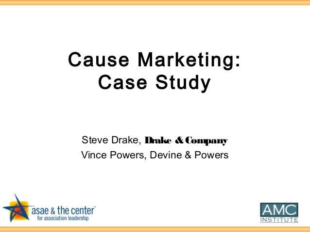 Cause Marketing: Case Study Steve Drake, Drake &Company Vince Powers, Devine & Powers