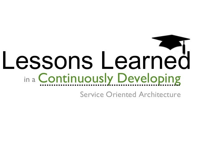 Lessons Learned in a  Continuously Developing  Service Oriented Architecture