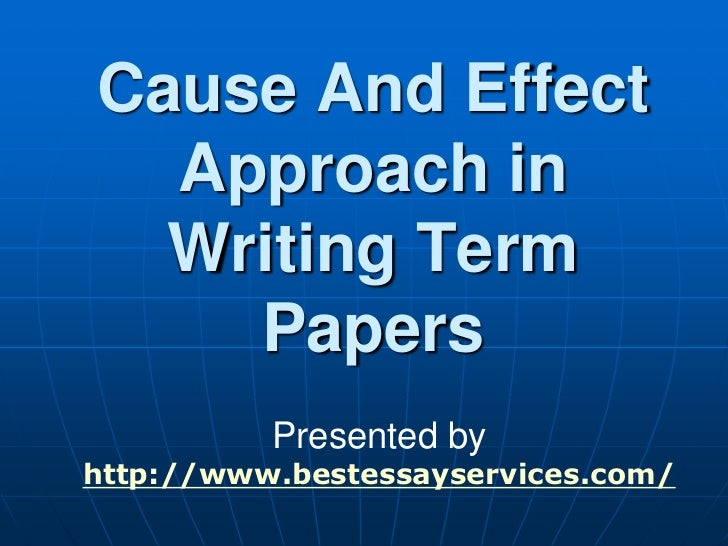 Cause And Effect  Approach in  Writing Term    Papers          Presented byhttp://www.bestessayservices.com/