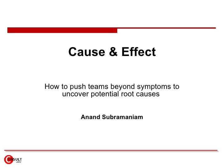 Cause & Effect How to p ush teams beyond symptoms to uncover potential root causes   Anand Subramaniam
