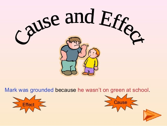 Mark was grounded because he wasn't on green at school. Effect Cause