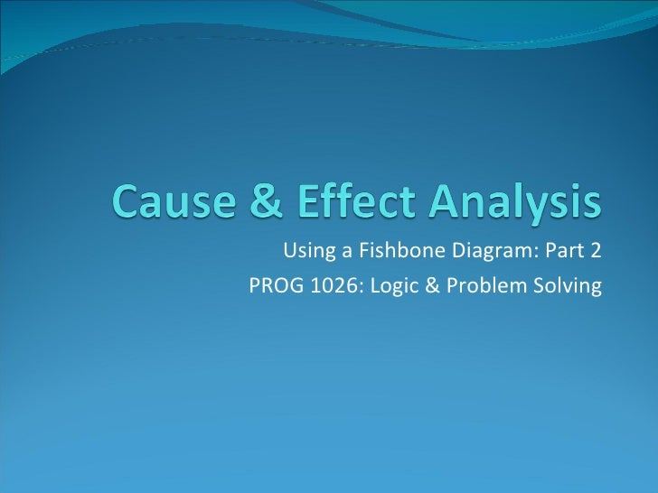 Using a Fishbone Diagram: Part 2 PROG 1026: Logic & Problem Solving