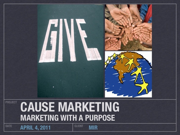 CAUSE MARKETINGPROJECT          MARKETING WITH A PURPOSEDATE                      CLIENT          APRIL 4, 2011           ...