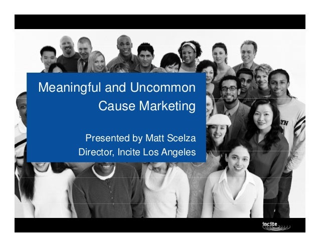 Meaningful and Uncommon         Cause Marketing       Presented by Matt Scelza      Director, Incite Los Angeles