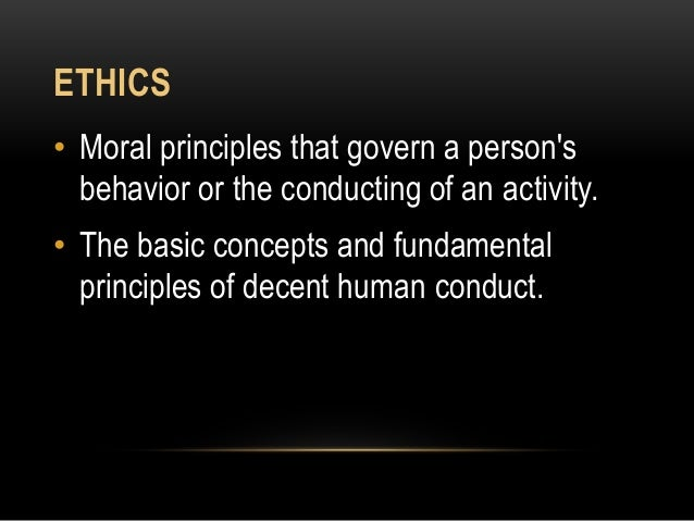 ETHICS • Moral principles that govern a person's behavior or the conducting of an activity. • The basic concepts and funda...