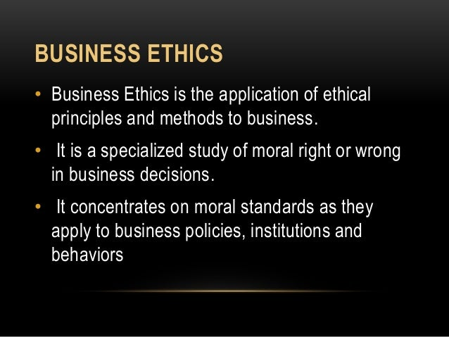 BUSINESS ETHICS • Business Ethics is the application of ethical principles and methods to business. • It is a specialized ...