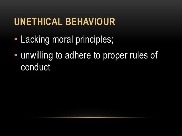 UNETHICAL BEHAVIOUR • Lacking moral principles; • unwilling to adhere to proper rules of conduct