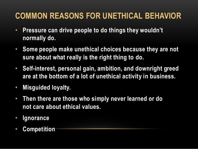 COMMON REASONS FOR UNETHICAL BEHAVIOR • Pressure can drive people to do things they wouldn't normally do. • Some people ma...