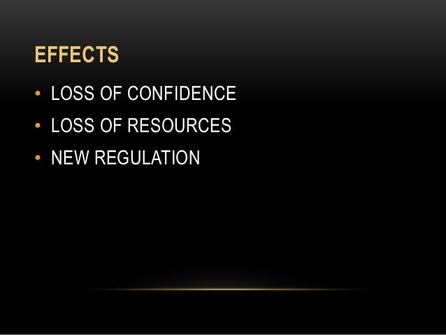 EFFECTS • LOSS OF CONFIDENCE • LOSS OF RESOURCES • NEW REGULATION