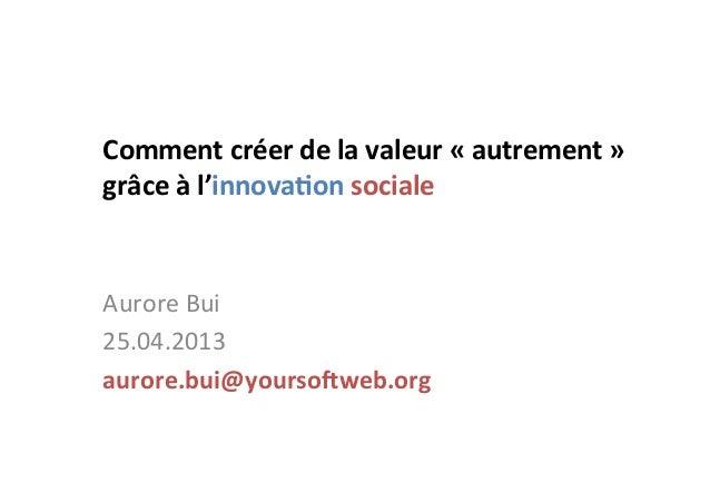 Comment créer de la valeur « autrement »  grâce à l'innova7on sociale  Aurore Bui 25.04.20...
