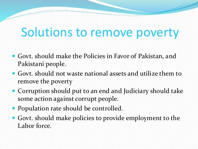 poverty and its causes in pakistan Pakistan, after its independence, has experienced highs and lows of economic growth with increase and reduction in poverty there is also a big difference in poverty levels between rural and urban places in pakistan.