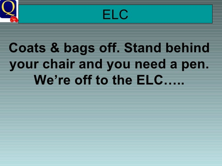ELC Coats & bags off. Stand behind your chair and you need a pen. We're off to the ELC…..