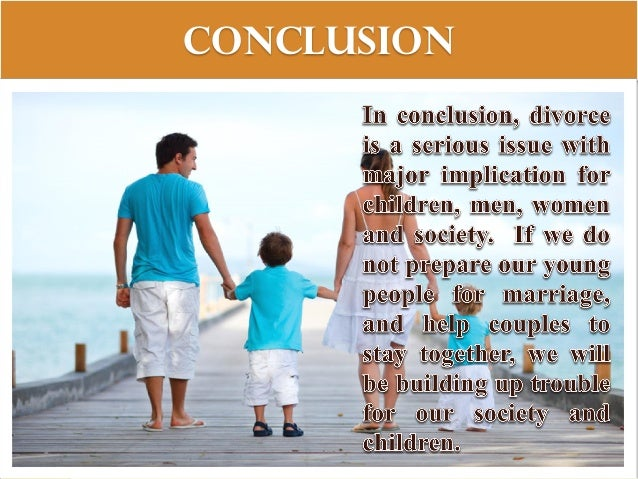 divorce essay conclusion In today's society, divorce is more the norm than ever before there are as many causes for divorce as there are people who divorce divorce itself is both a cause.