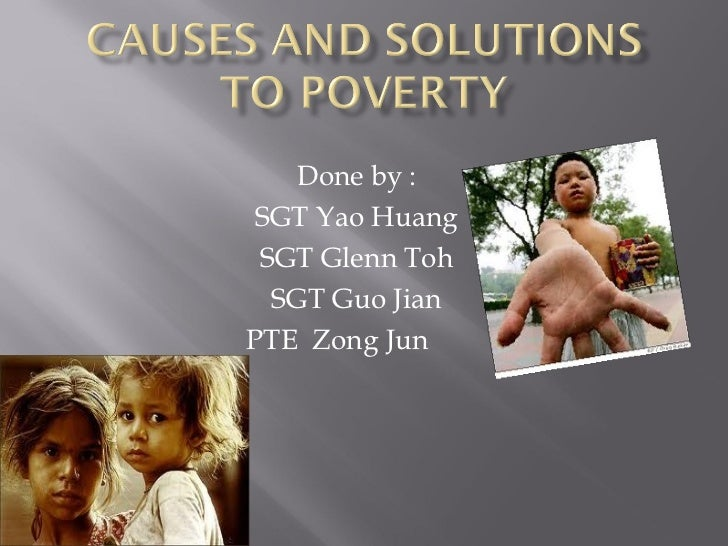 poverty causes and solutions essay Causes of poverty essay poverty: poverty in the united states and difficult issue the federal deficit: the causes and alternative solutions outline.