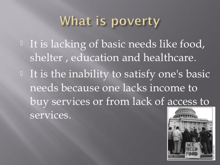    It is lacking of basic needs like food,    shelter , education and healthcare.   It is the inability to satisfy ones ...