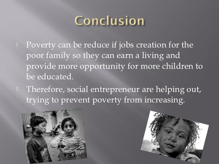    Poverty can be reduce if jobs creation for the    poor family so they can earn a living and    provide more opportunit...