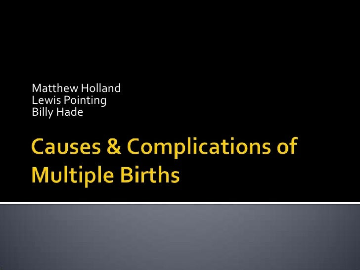 Causes & Complications of Multiple Births<br />Matthew Holland<br />Lewis Pointing<br />Billy Hade<br />