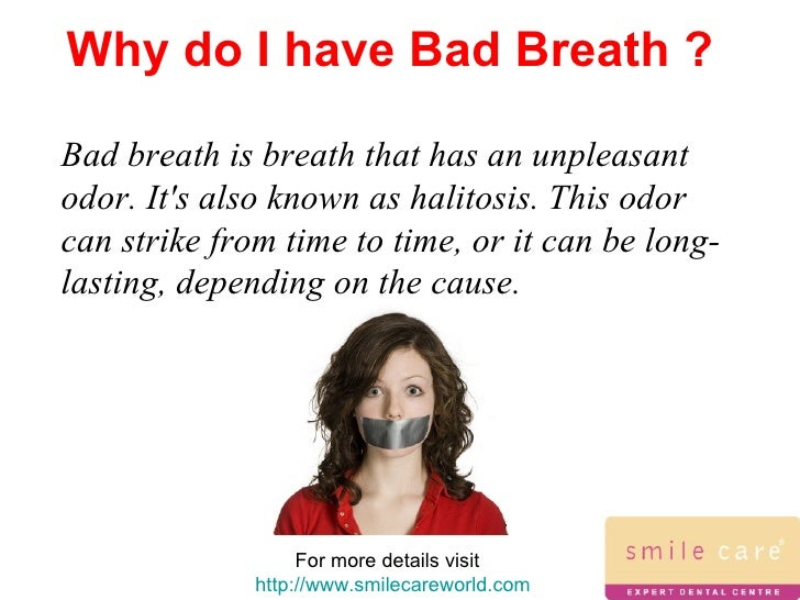 bad breath causes and treatments essay Bad breath can be embarrassing, but fortunately once you have identified the causes, you can begin treatment causes of bad breath (halitosis) the accumulation of bad breath bacteria most often comes from a lack of a complete oral care routine resulting in a buildup of plaque bacteria around the gum line and back of tongue.