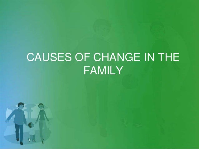 CAUSES OF CHANGE IN THE FAMILY