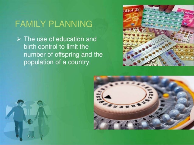 FAMILY PLANNING  The use of education and birth control to limit the number of offspring and the population of a country.