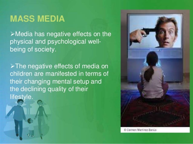 MASS MEDIA Media has negative effects on the physical and psychological well- being of society. The negative effects of ...