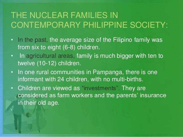 THE NUCLEAR FAMILIES IN CONTEMPORARY PHILIPPINE SOCIETY: • In the past, the average size of the Filipino family was from s...