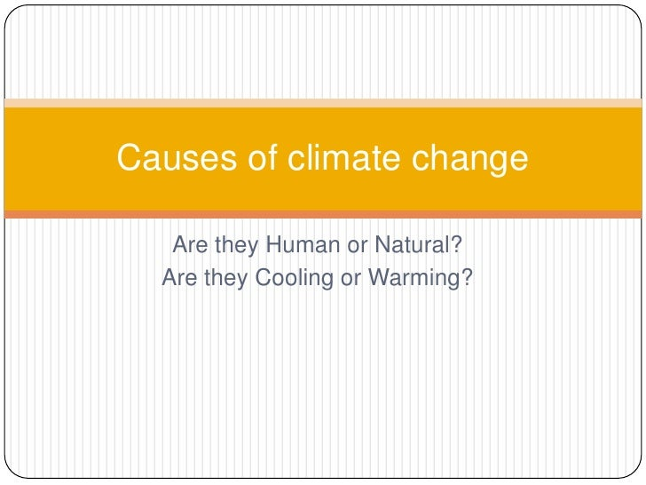 Are they Human or Natural?<br />Are they Cooling or Warming?<br />Causes of climate change<br />