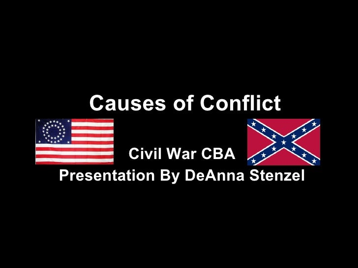 Causes of Conflict Civil War CBA Presentation By DeAnna Stenzel