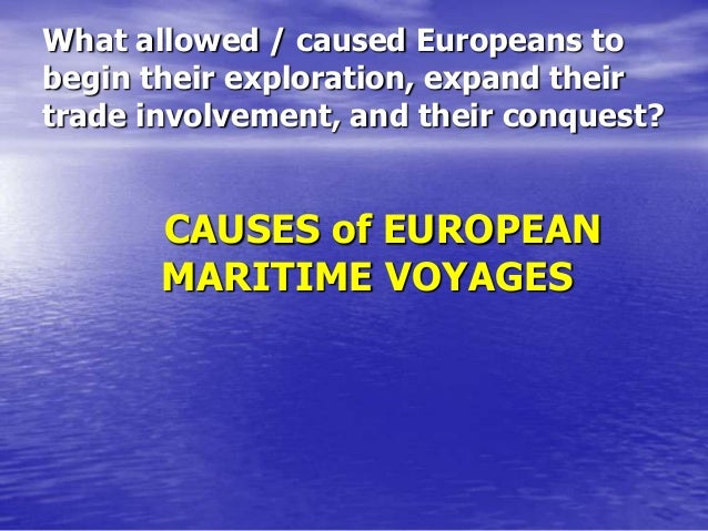 What allowed / caused Europeans to begin their exploration, expand their trade involvement, and their conquest?  CAUSES of...