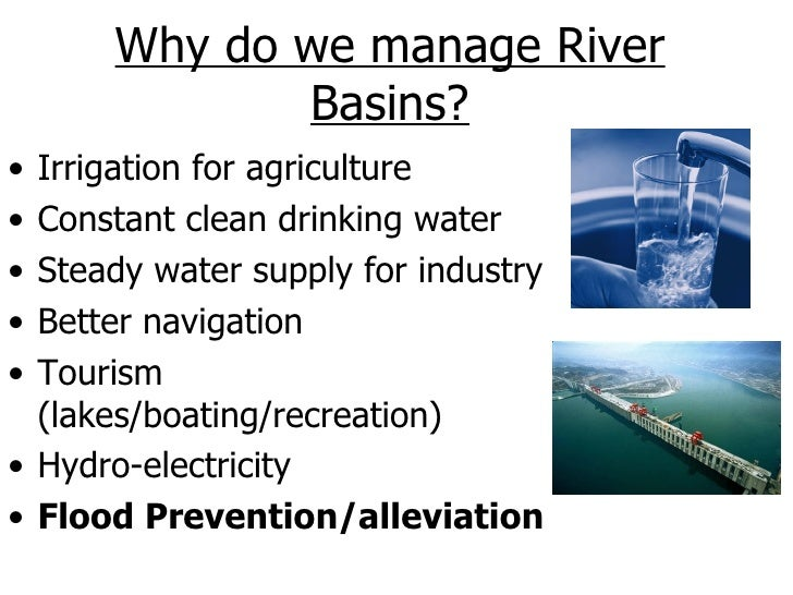 Why do we manage River             Basins?• Irrigation for agriculture• Constant clean drinking water• Steady water supply...
