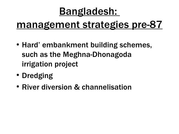 Bangladesh:management strategies pre-87• Hard' embankment building schemes,  such as the Meghna-Dhonagoda  irrigation proj...