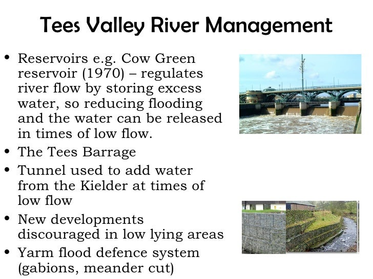 Tees Valley River Management• Reservoirs e.g. Cow Green  reservoir (1970) – regulates  river flow by storing excess  water...