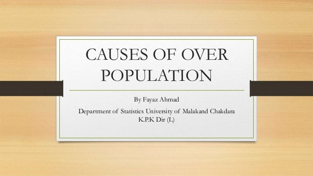 CAUSES OF OVER POPULATION By Fayaz Ahmad Department of Statistics University of Malakand Chakdara K.P.K Dir (L)